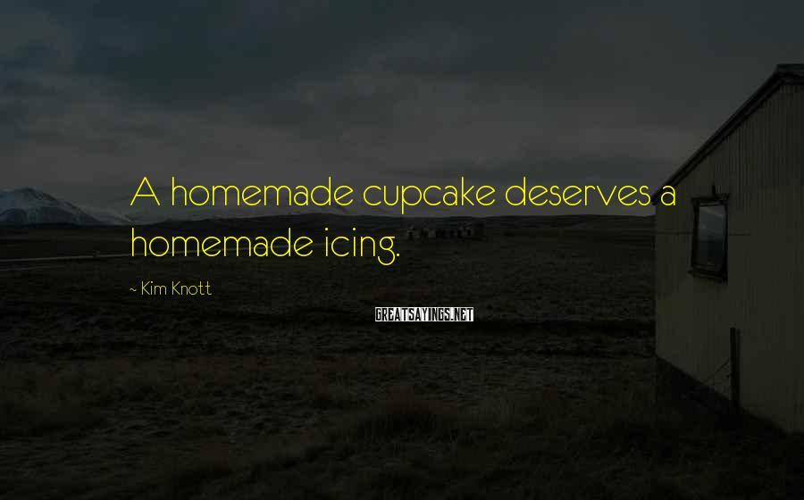 Kim Knott Sayings: A homemade cupcake deserves a homemade icing.