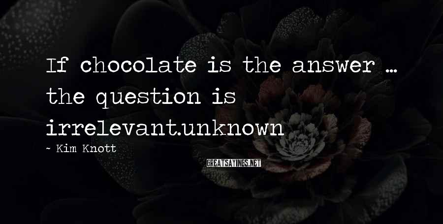 Kim Knott Sayings: If chocolate is the answer ... the question is irrelevant.unknown