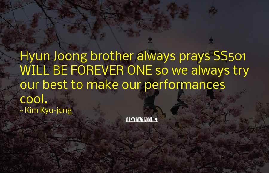 Kim Kyu-jong Sayings: Hyun Joong brother always prays SS501 WILL BE FOREVER ONE so we always try our