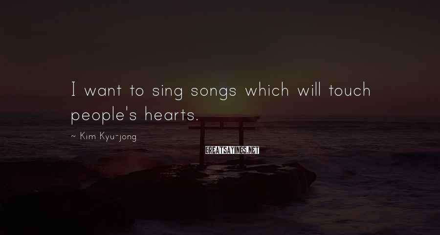 Kim Kyu-jong Sayings: I want to sing songs which will touch people's hearts.