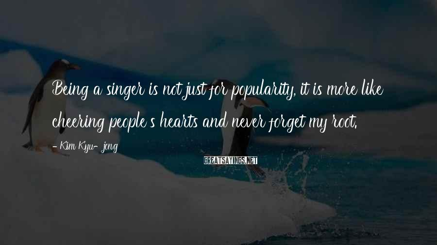 Kim Kyu-jong Sayings: Being a singer is not just for popularity, it is more like cheering people's hearts