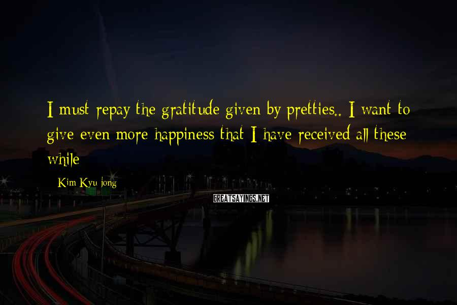 Kim Kyu-jong Sayings: I must repay the gratitude given by pretties.. I want to give even more happiness