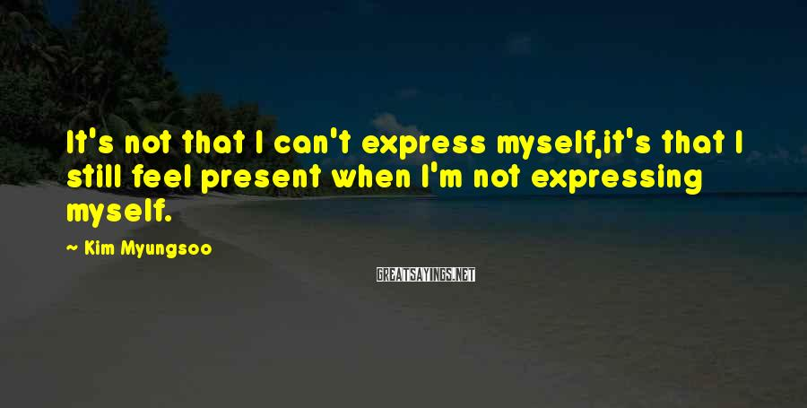 Kim Myungsoo Sayings: It's not that I can't express myself,it's that I still feel present when I'm not
