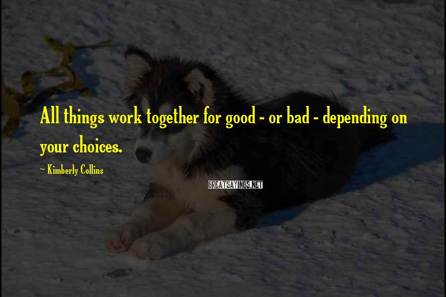 Kimberly Collins Sayings: All things work together for good - or bad - depending on your choices.