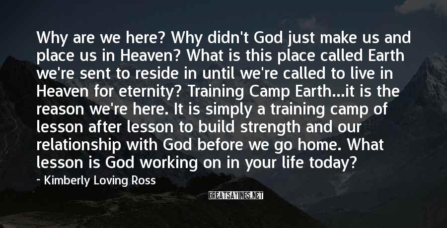 Kimberly Loving Ross Sayings: Why are we here? Why didn't God just make us and place us in Heaven?