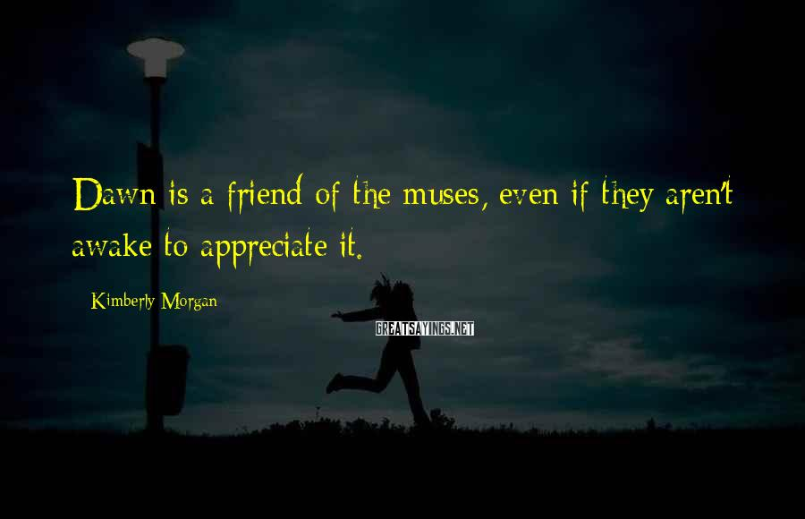 Kimberly Morgan Sayings: Dawn is a friend of the muses, even if they aren't awake to appreciate it.