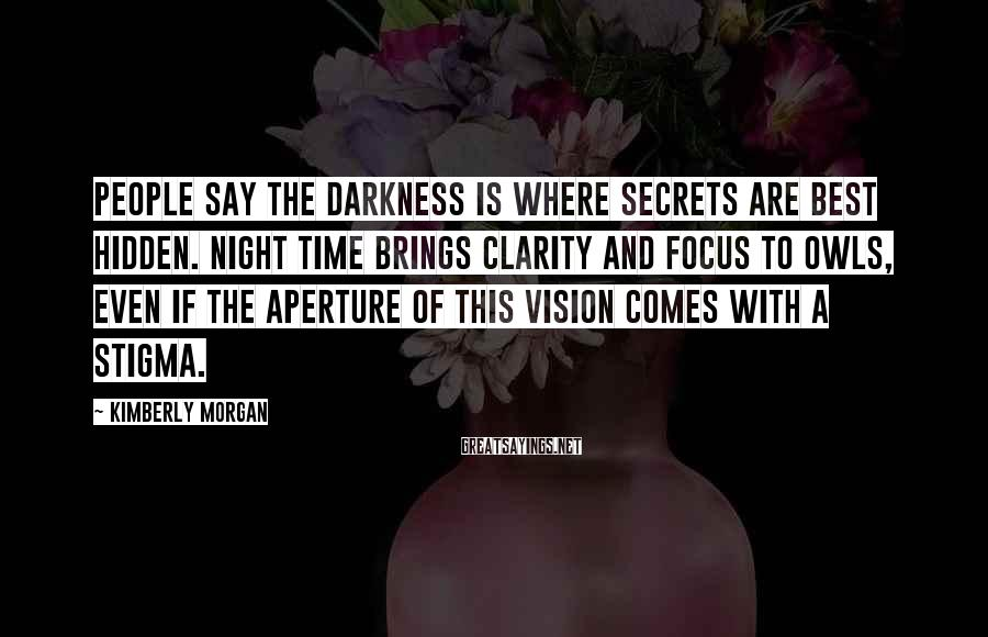 Kimberly Morgan Sayings: People say the darkness is where secrets are best hidden. Night time brings clarity and
