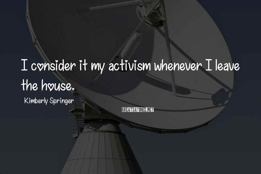Kimberly Springer Sayings: I consider it my activism whenever I leave the house.