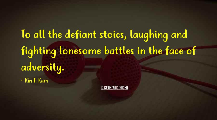 Kin F. Kam Sayings: To all the defiant stoics, laughing and fighting lonesome battles in the face of adversity.