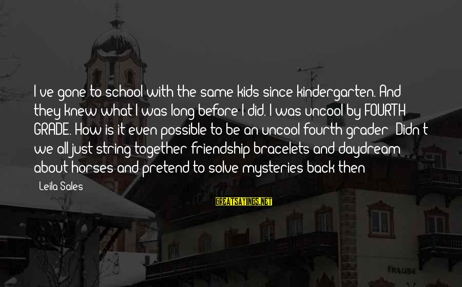 Kindergarten Friendship Sayings By Leila Sales: I've gone to school with the same kids since kindergarten. And they knew what I
