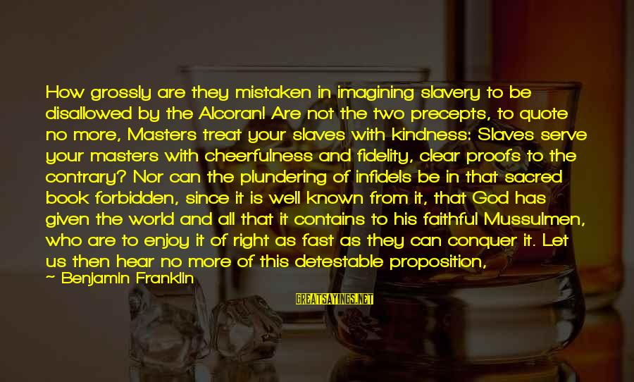 Kindness From The Bible Sayings By Benjamin Franklin: How grossly are they mistaken in imagining slavery to be disallowed by the Alcoran! Are