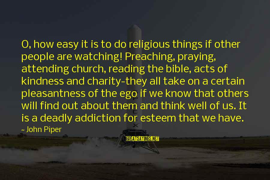 Kindness From The Bible Sayings By John Piper: O, how easy it is to do religious things if other people are watching! Preaching,
