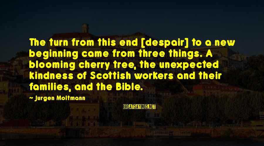 Kindness From The Bible Sayings By Jurgen Moltmann: The turn from this end [despair] to a new beginning came from three things. A