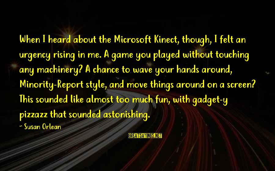 Kinect Sayings By Susan Orlean: When I heard about the Microsoft Kinect, though, I felt an urgency rising in me.
