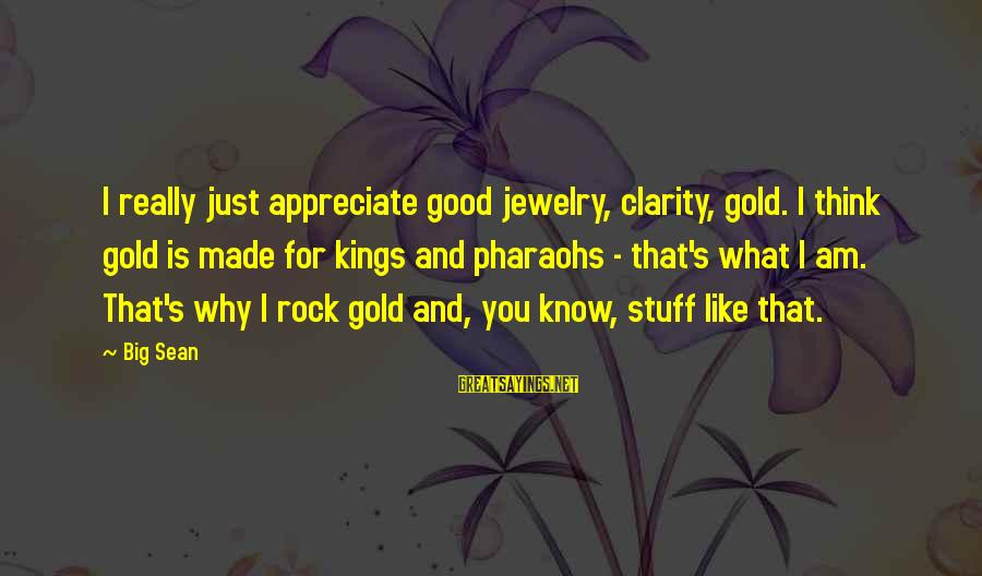 Kinf Sayings By Big Sean: I really just appreciate good jewelry, clarity, gold. I think gold is made for kings