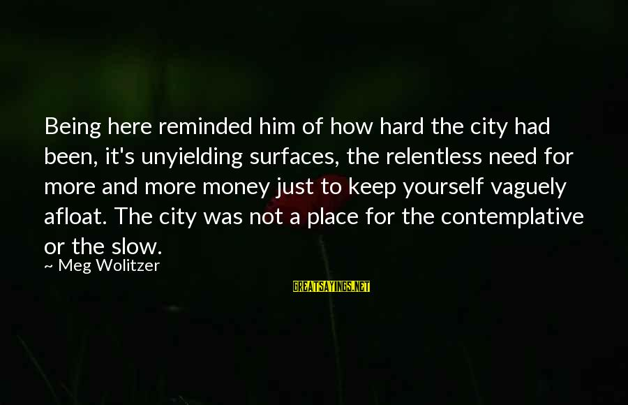Kinf Sayings By Meg Wolitzer: Being here reminded him of how hard the city had been, it's unyielding surfaces, the