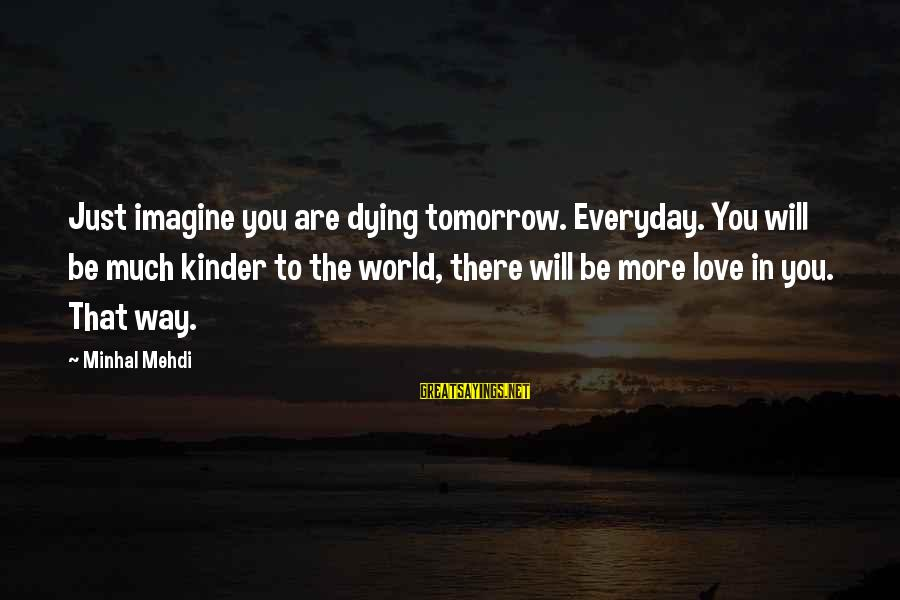 Kinf Sayings By Minhal Mehdi: Just imagine you are dying tomorrow. Everyday. You will be much kinder to the world,