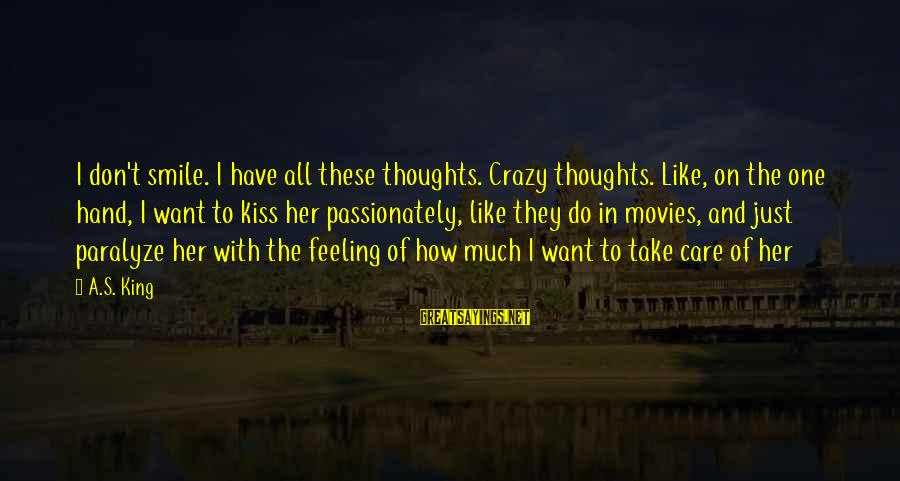 King And I Sayings By A.S. King: I don't smile. I have all these thoughts. Crazy thoughts. Like, on the one hand,