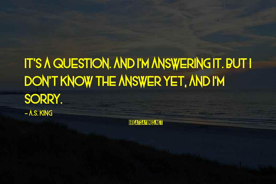 King And I Sayings By A.S. King: It's a question. And I'm answering it. But I don't know the answer yet, and