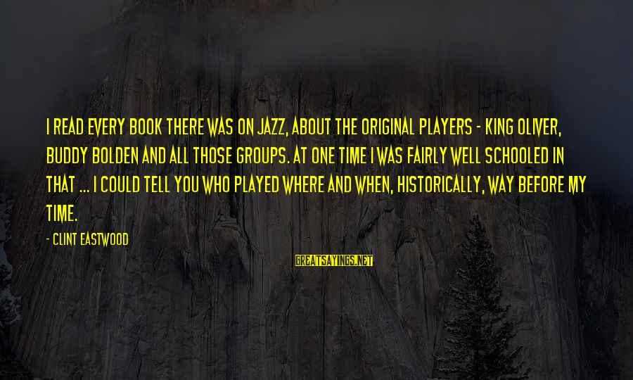 King And I Sayings By Clint Eastwood: I read every book there was on jazz, about the original players - King Oliver,