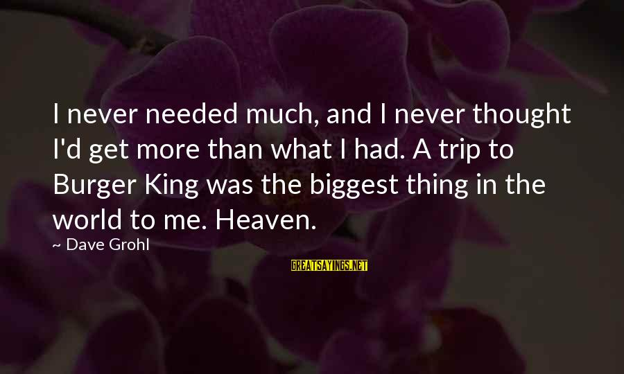 King And I Sayings By Dave Grohl: I never needed much, and I never thought I'd get more than what I had.