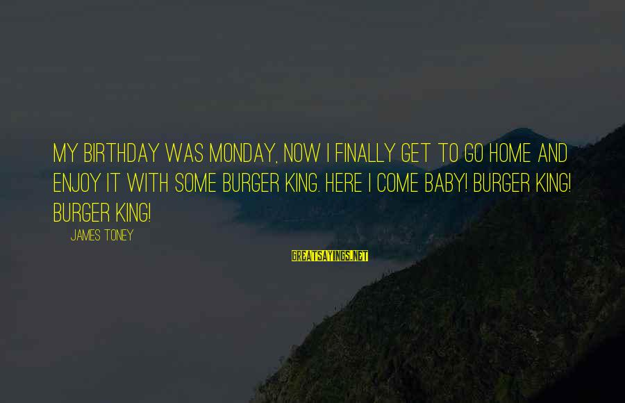 King And I Sayings By James Toney: My birthday was Monday, now I finally get to go home and enjoy it with