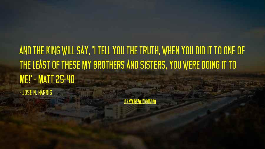 King And I Sayings By Jose N. Harris: And the King will say, 'I tell you the truth, when you did it to