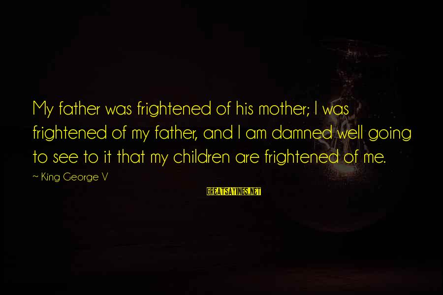 King And I Sayings By King George V: My father was frightened of his mother; I was frightened of my father, and I