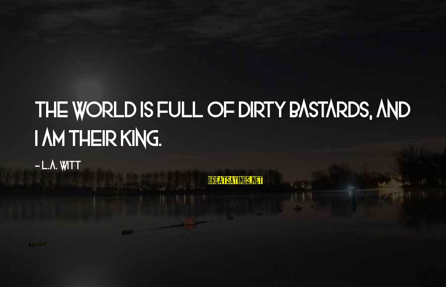 King And I Sayings By L.A. Witt: The world is full of dirty bastards, and I am their king.