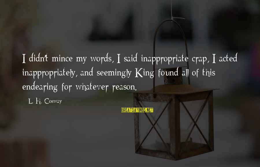 King And I Sayings By L. H. Cosway: I didn't mince my words, I said inappropriate crap, I acted inappropriately, and seemingly King