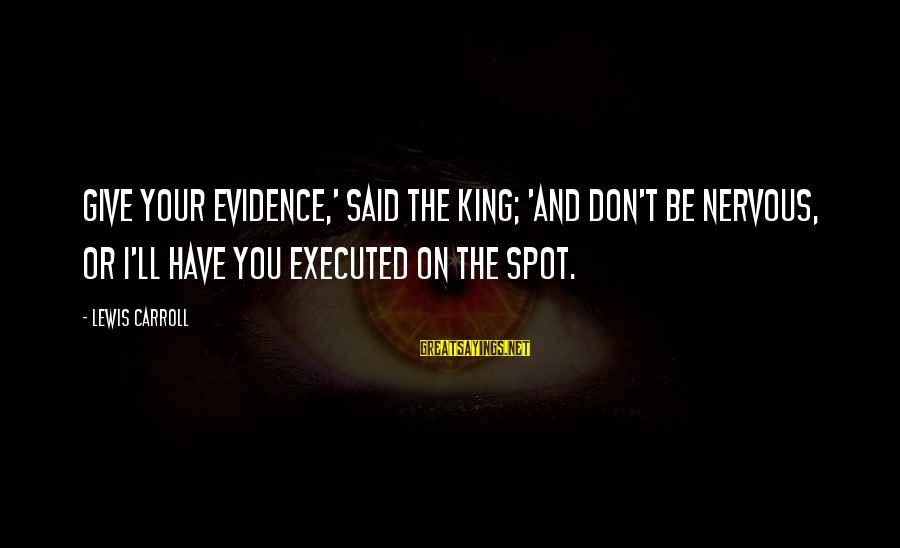 King And I Sayings By Lewis Carroll: Give your evidence,' said the King; 'and don't be nervous, or I'll have you executed