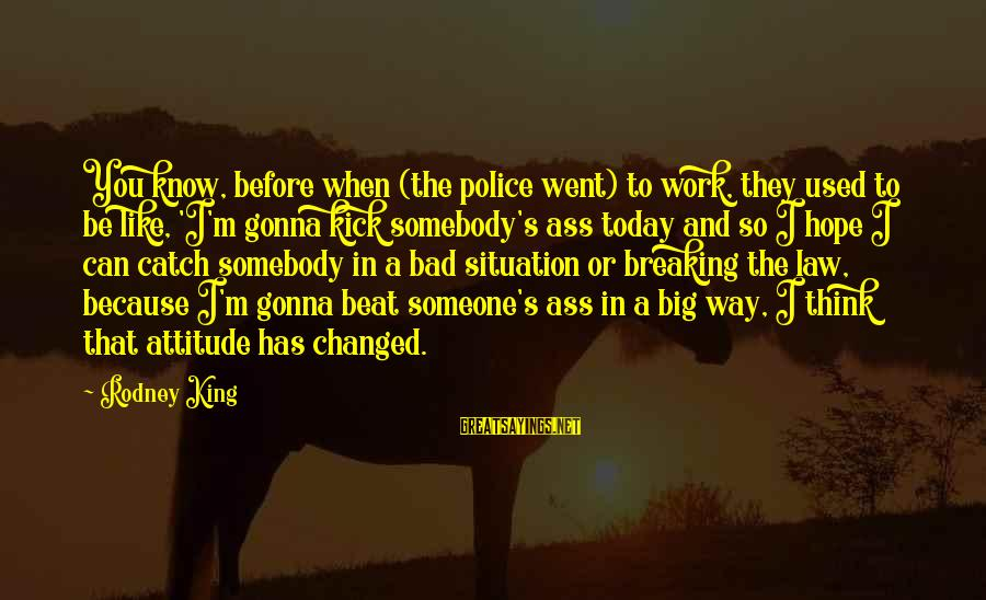 King And I Sayings By Rodney King: You know, before when (the police went) to work, they used to be like, 'I'm