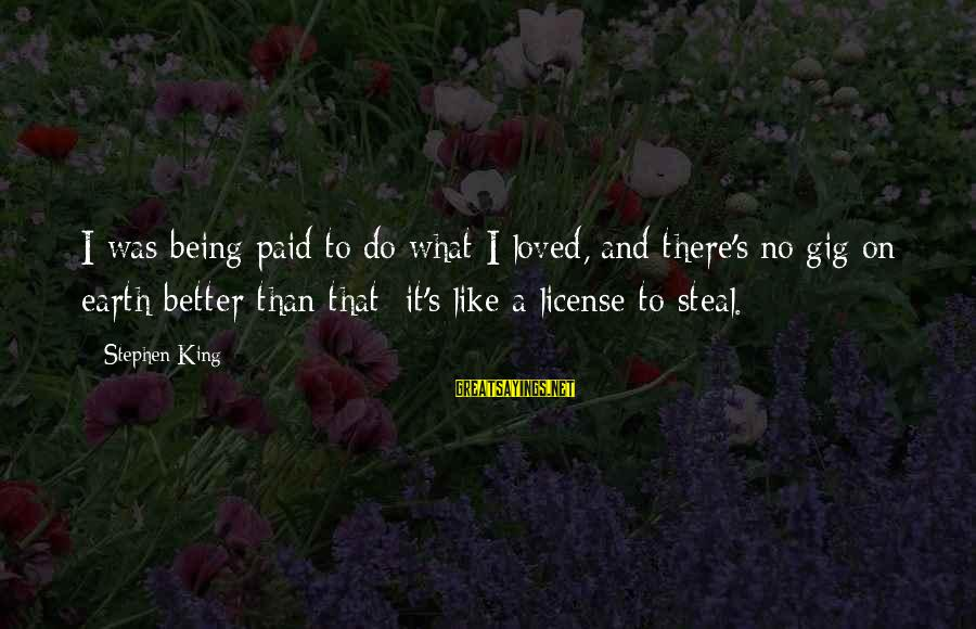 King And I Sayings By Stephen King: I was being paid to do what I loved, and there's no gig on earth
