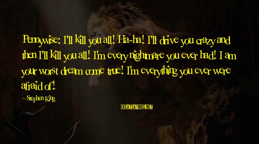 King And I Sayings By Stephen King: Pennywise: I'll kill you all! Ha-ha! I'll drive you crazy and then I'll kill you