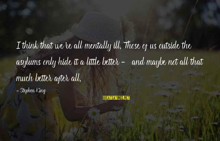 King And I Sayings By Stephen King: I think that we're all mentally ill. Those of us outside the asylums only hide