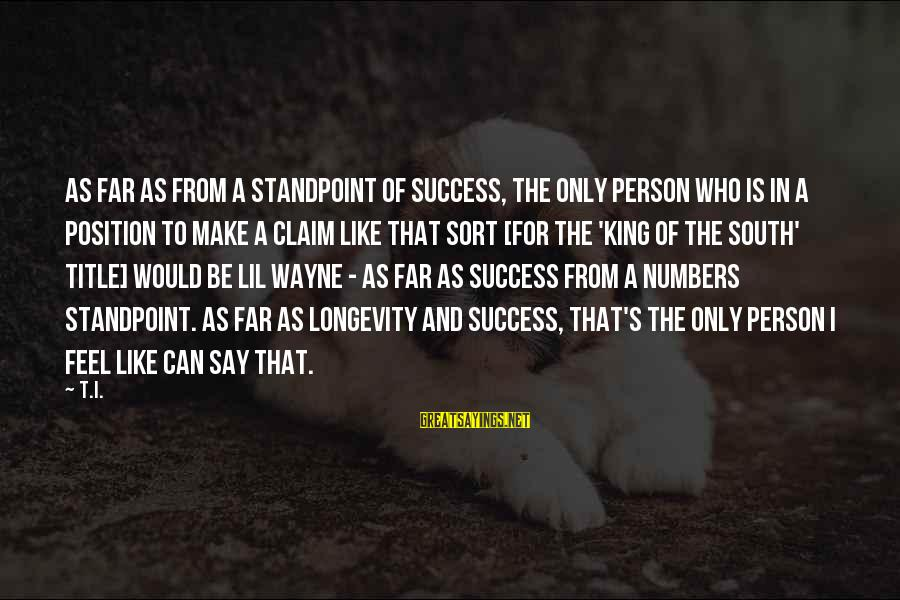 King And I Sayings By T.I.: As far as from a standpoint of success, the only person who is in a
