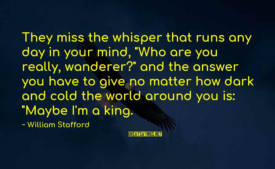 """King And I Sayings By William Stafford: They miss the whisper that runs any day in your mind, """"Who are you really,"""