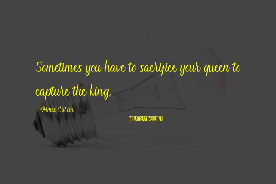 King And Queen Picture Sayings By Aimee Carter: Sometimes you have to sacrifice your queen to capture the king.
