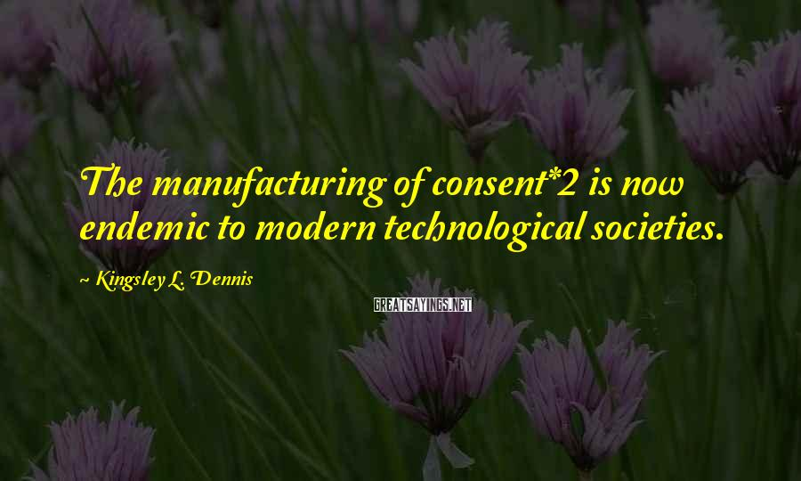Kingsley L. Dennis Sayings: The manufacturing of consent*2 is now endemic to modern technological societies.