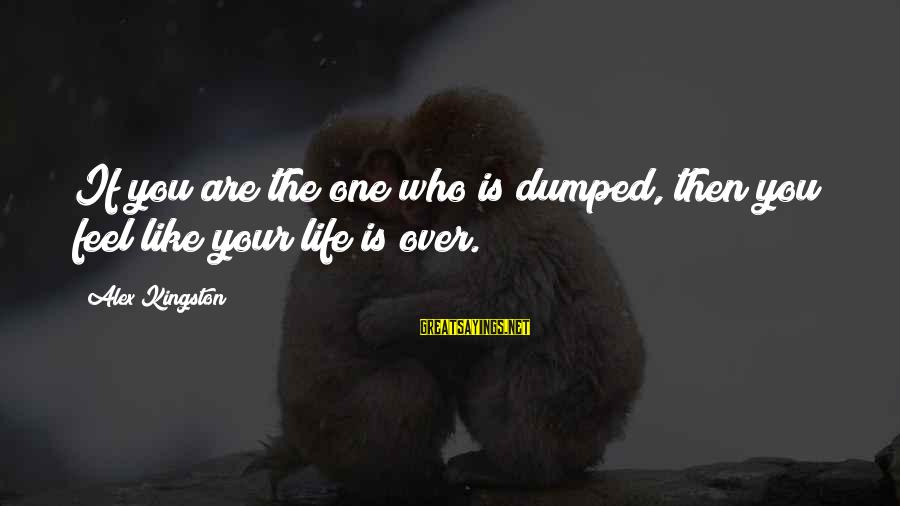 Kingston Sayings By Alex Kingston: If you are the one who is dumped, then you feel like your life is