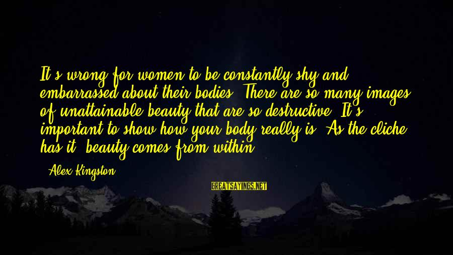Kingston Sayings By Alex Kingston: It's wrong for women to be constantly shy and embarrassed about their bodies. There are