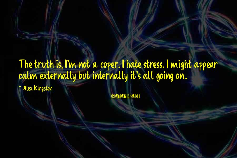Kingston Sayings By Alex Kingston: The truth is, I'm not a coper. I hate stress. I might appear calm externally