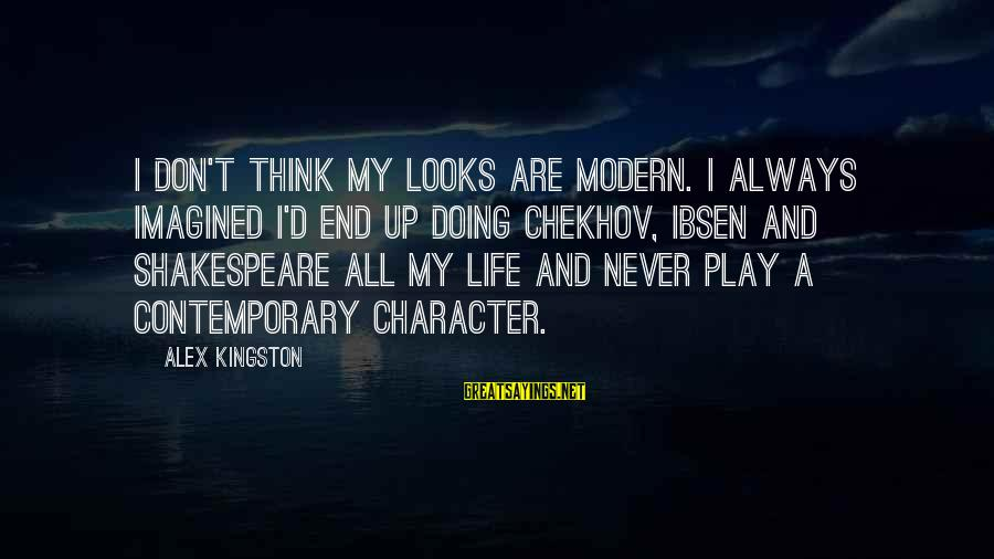 Kingston Sayings By Alex Kingston: I don't think my looks are modern. I always imagined I'd end up doing Chekhov,