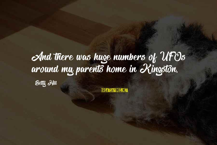 Kingston Sayings By Betty Hill: And there was huge numbers of UFOs around my parents home in Kingston.