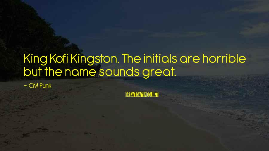 Kingston Sayings By CM Punk: King Kofi Kingston. The initials are horrible but the name sounds great.
