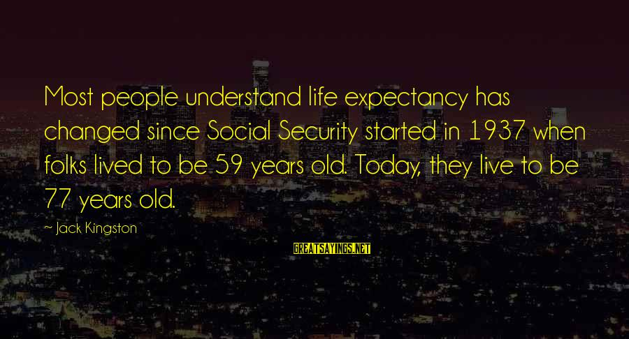 Kingston Sayings By Jack Kingston: Most people understand life expectancy has changed since Social Security started in 1937 when folks