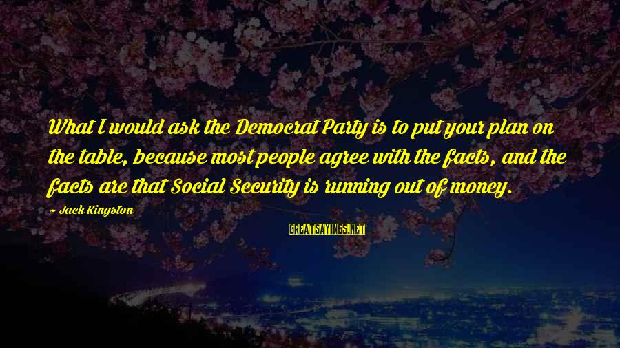 Kingston Sayings By Jack Kingston: What I would ask the Democrat Party is to put your plan on the table,