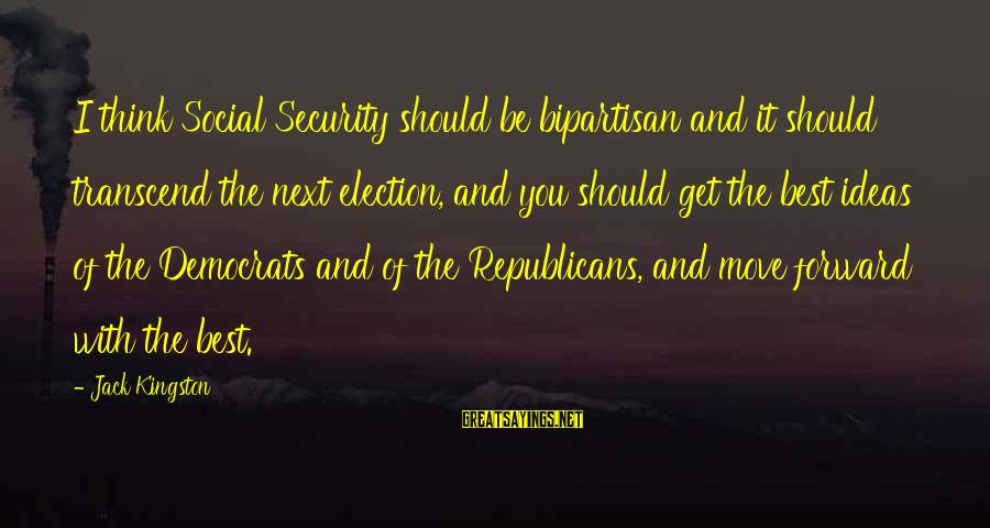 Kingston Sayings By Jack Kingston: I think Social Security should be bipartisan and it should transcend the next election, and