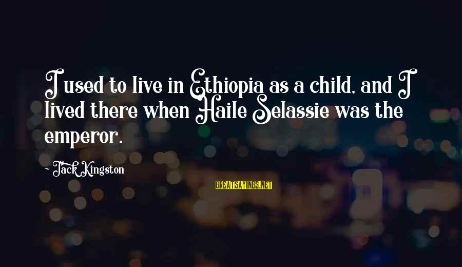Kingston Sayings By Jack Kingston: I used to live in Ethiopia as a child, and I lived there when Haile