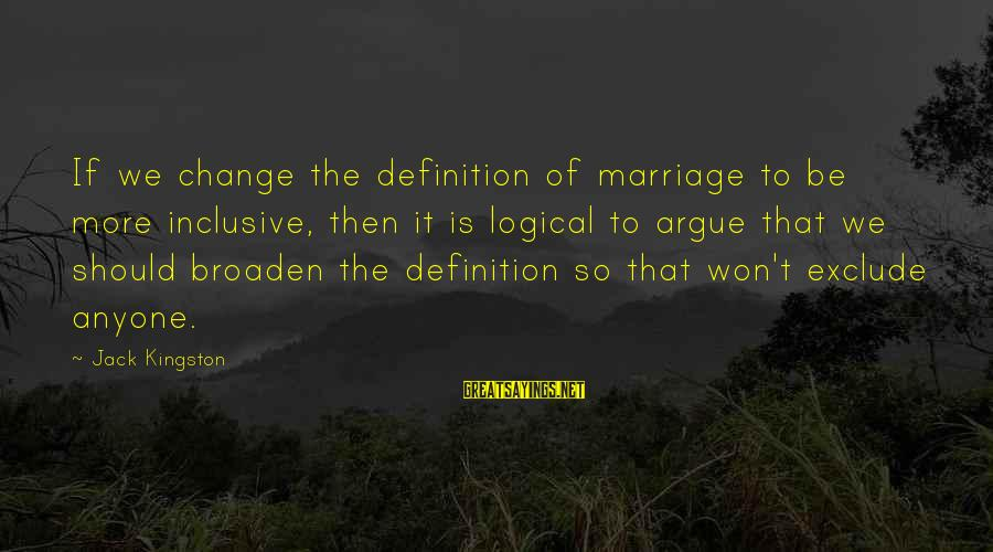 Kingston Sayings By Jack Kingston: If we change the definition of marriage to be more inclusive, then it is logical